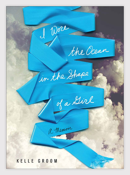 Kelle Groom, I wore the ocean in the shape of a girl, grief, loss, death, family, alcoholism, AA, depression