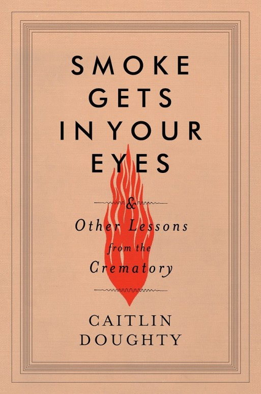 The book cover for Smoke Gets In Your Eyes And Other Lessons From The Crematory By Caitlin Doughty